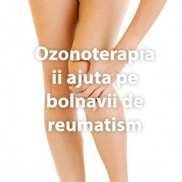 Ozonoterapia ii ajuta pe bolnavii de reumatism